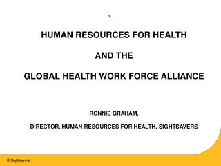 HUMAN RESOURCES FOR HEALTH  AND THE  GLOBAL HEALTH WORK FORCE ALLIANCE  RONNIE GRAHAM,