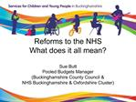 Reforms to the NHS What does it all mean  Sue Butt  Pooled Budgets Manager Buckinghamshire County Council   NHS Buckingh