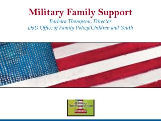 Military Family Support Barbara Thompson, Director DoD Office of Family Policy/Children and Youth