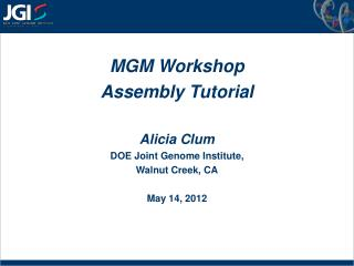 MGM Workshop Assembly Tutorial Alicia Clum DOE Joint Genome Institute,  Walnut Creek, CA