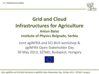Grid and Cloud  Infrastructures for Agriculture Antun Balaz Institute of Physics Belgrade, Serbia
