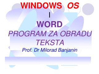 WINDOWS   OS I  WORD PROGRAM  Z A OBRADU TEKSTA Prof. Dr Milorad Banjanin