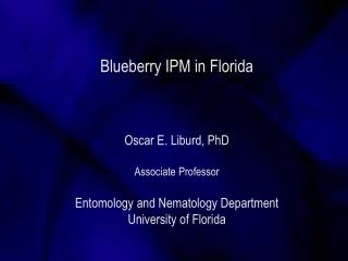 Blueberry IPM in Florida Oscar E. Liburd, PhD Associate Professor