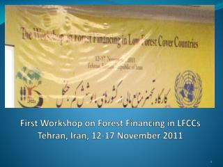 First Workshop on  Forest Financing  in LFCCs Tehran , Iran, 12-17 November 2011