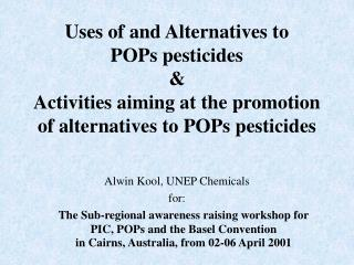 Uses of and Alternatives to  POPs pesticides  Activities aiming at the promotion of alternatives to POPs pesticides