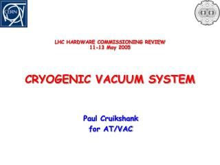 LHC HARDWARE COMMISSIONING REVIEW 11-13 May 2005 CRYOGENIC VACUUM SYSTEM