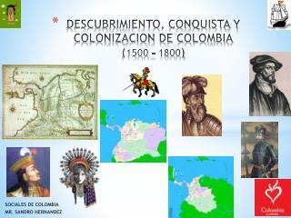 DESCUBRIMIENTO, CONQUISTA Y COLONIZACION DE COLOMBIA ( 1500 – 1800 )