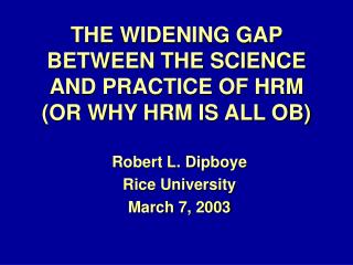 THE WIDENING GAP BETWEEN THE SCIENCE AND PRACTICE OF HRM (OR WHY HRM IS ALL OB)