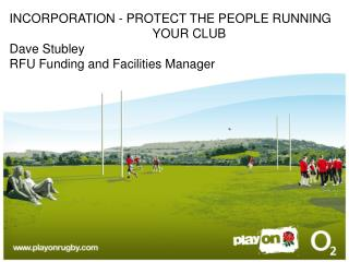 INCORPORATION - PROTECT THE PEOPLE RUNNING     				 YOUR CLUB Dave Stubley  RFU Funding and Facilities Manager