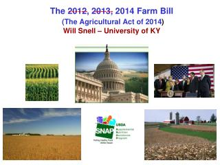 The 2012, 2013, 2014 Farm Bill (The Agricultural Act of 2014 ) Will Snell – University of KY