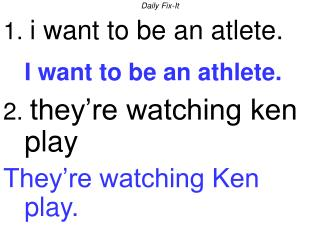 Daily Fix-It 1.  i want to be an atlete. I want to be an athlete. 2.  they're watching ken play