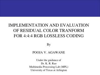 IMPLEMENTATION AND EVALUATION OF RESIDUAL COLOR TRANFORM  FOR 4:4:4 RGB LOSSLESS CODING  By  POOJA V. AGAWANE  Under the