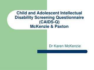 Child and Adolescent Intellectual Disability Screening Questionnaire (CAIDS-Q) McKenzie & Paxton