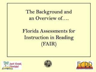 The Background and  an Overview of…. Florida Assessments for Instruction in Reading (FAIR)