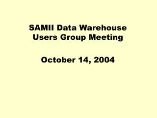 SAMII Data Warehouse Users Group Meeting October 14, 2004