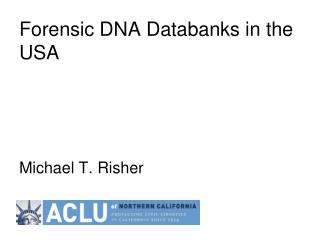 Forensic DNA Databanks in the USA Michael T. Risher