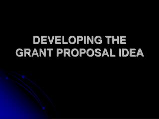 DEVELOPING THE GRANT PROPOSAL IDEA