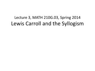 Lecture 3, MATH 210G.03, Spring 2014 Lewis Carroll and the Syllogism