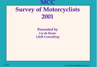 MCC  Survey of Motorcyclists 2001 Presented by Liz de Rome LdeR Consulting