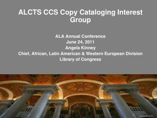 ALCTS CCS Copy Cataloging Interest Group ALA Annual Conference June 24, 2011 Angela Kinney