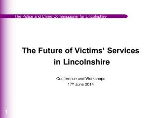 The Future of Victims' Services  in Lincolnshire Conference and Workshops 17 th  June 2014