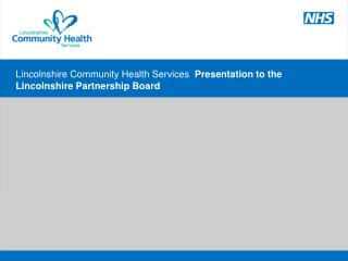 Lincolnshire Community Health Services  Presentation to the Lincolnshire Partnership Board