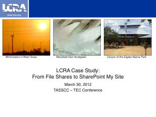 LCRA Case Study:  From File Shares to SharePoint My Site March 30, 2012 TASSCC – TEC Conference