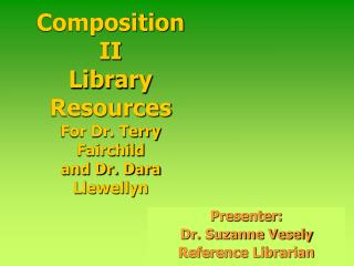 Composition II Library Resources For Dr. Terry Fairchild  and Dr. Dara Llewellyn