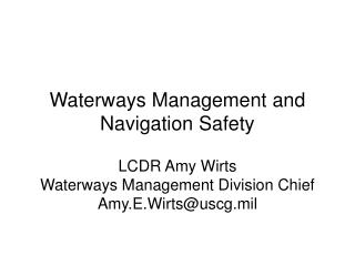Waterways Management and Navigation Safety LCDR Amy Wirts Waterways Management Division Chief