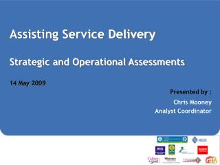 Assisting Service Delivery Strategic and Operational Assessments 14 May 2009 Presented by :