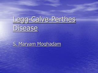 Legg-Calve-Perthes Disease S. Maryam Moghadam
