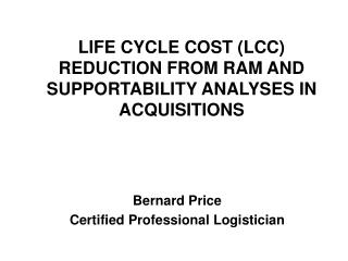 LIFE CYCLE COST (LCC) REDUCTION FROM RAM AND SUPPORTABILITY ANALYSES IN ACQUISITIONS