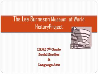 The Lee Burneson  Museum  of World  HistoryProject