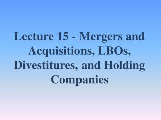 Lecture  15  - Mergers and Acquisitions, LBOs, Divestitures, and Holding Companies