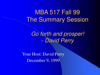 MBA 517 Fall 99 The Summary Session Go forth and prosper! - David Perry