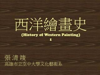 西洋繪畫史 (History of Western Painting) 1 張 清 竣 高雄市立空中大學文化藝術系