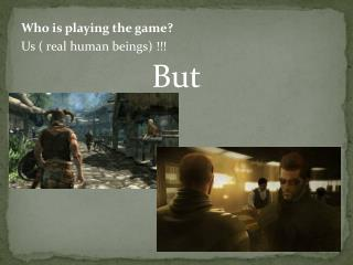 Who is playing the game? Us ( real human beings) !!! But