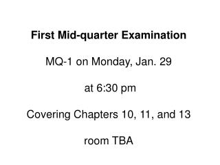 First Mid-quarter Examination MQ-1 on Monday, Jan. 29  at 6:30 pm Covering Chapters 10, 11, and 13