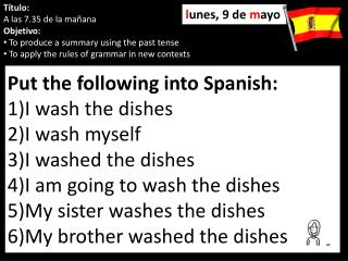 Put the following into Spanish: I wash the dishes I wash myself I washed the dishes