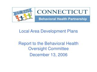 Local Area Development Plans Report to the Behavioral Health Oversight Committee December 13, 2006