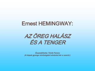 Ernest HEMINGWAY: AZ ÖREG HALÁSZ  ÉS A TENGER Összeállította: Török Ferenc