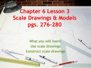 Chapter 6 Lesson 3 Scale Drawings & Models pgs. 276-280