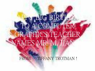 HAPPY BIG BIRTHDAY TO A COMPUTER GRAPHICS TEACHER NAMES MR. M. JIANG !