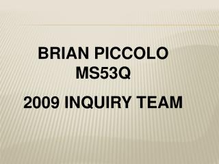 BRIAN PICCOLO MS53Q 2009 INQUIRY TEAM
