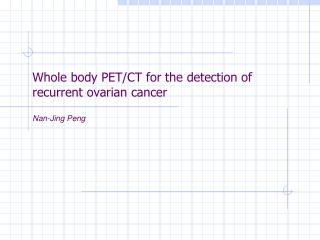 Whole body PET/CT for the detection of recurrent ovarian cancer  Nan-Jing Peng