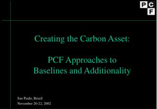 Creating the Carbon Asset: PCF Approaches to  Baselines and Additionality