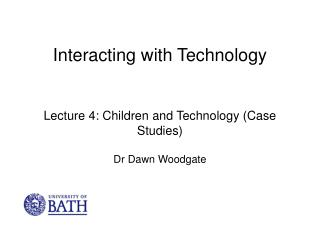 Interacting with Technology Lecture 4: Children and Technology (Case Studies) Dr Dawn Woodgate