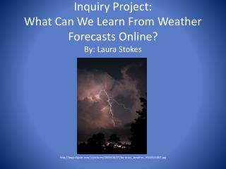 Inquiry Project: What Can We Learn  From Weather  Forecasts Online? By: Laura Stokes