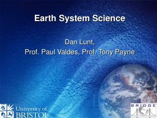 Earth System Science Dan Lunt,  Prof. Paul Valdes, Prof. Tony Payne
