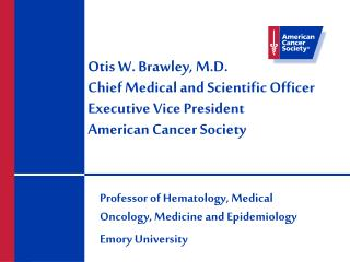 Otis W. Brawley, M.D. Chief Medical and Scientific Officer Executive Vice President American Cancer Society